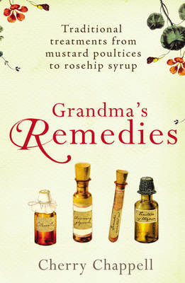 Grandma's Remedies: Traditional Treatments from Mustard Poultices to Rosehip Syrup by Cherry Chappell image