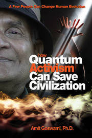 How Quantum Activism Can Save Civilization by Amit Goswami