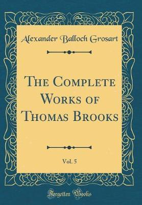 The Complete Works of Thomas Brooks, Vol. 5 (Classic Reprint) by Alexander Balloch Grosart image