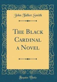 The Black Cardinal a Novel (Classic Reprint) by John Talbot Smith