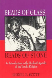 Beads of Glass, Beads of Stone: An Introduction to the Orisha and Apataki of the Yoruba Religion by Lionel Scott image