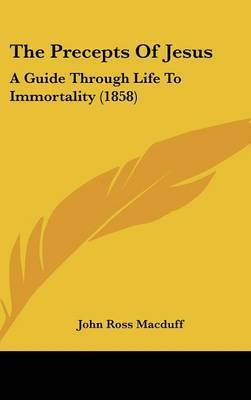 The Precepts Of Jesus: A Guide Through Life To Immortality (1858) by John Ross Macduff
