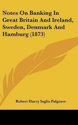 Notes On Banking In Great Britain And Ireland, Sweden, Denmark And Hamburg (1873) by Sir Robert Harry Inglis Palgrave