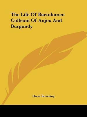 The Life of Bartolomeo Colleoni of Anjou and Burgundy by Oscar Browning