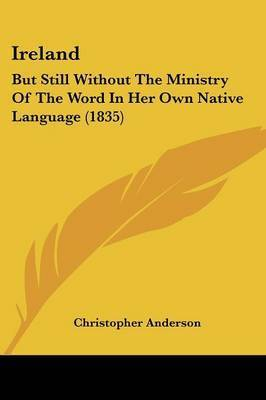 Ireland: But Still Without the Ministry of the Word in Her Own Native Language (1835) by Christopher Anderson