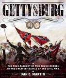 Gettysburg: The True Account of Two Young Heroes in the Greatest Battle of the Civil War by Iain C Martin