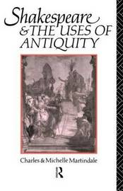 Shakespeare and the Uses of Antiquity by Charles Martindale image