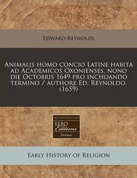 Animalis Homo Concio Latine Habita Ad Academicos Oxonienses, Nono Die Octobris 1649 Pro Inchoando Termino / Authore Ed. Reynoldo. (1659) by Edward Reynolds