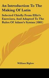 An Introduction to the Making of Latin: Selected Chiefly from Ellis's Exercises, and Adapted to the Rules of Adam's Syntax (1801) by William Biglow image