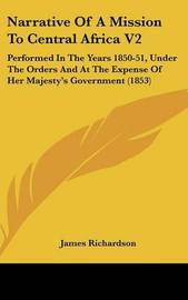 Narrative Of A Mission To Central Africa V2: Performed In The Years 1850-51, Under The Orders And At The Expense Of Her Majesty's Government (1853) by James Richardson image