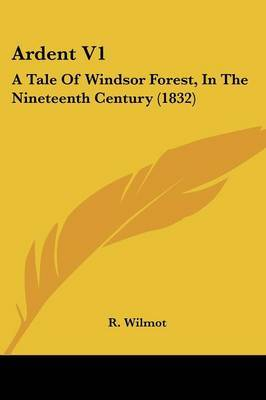 Ardent V1: A Tale Of Windsor Forest, In The Nineteenth Century (1832) by R Wilmot image