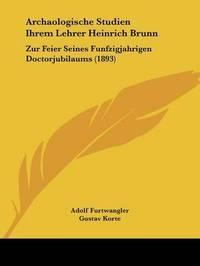 Archaologische Studien Ihrem Lehrer Heinrich Brunn: Zur Feier Seines Funfzigjahrigen Doctorjubilaums (1893) by Adolf Furtwangler