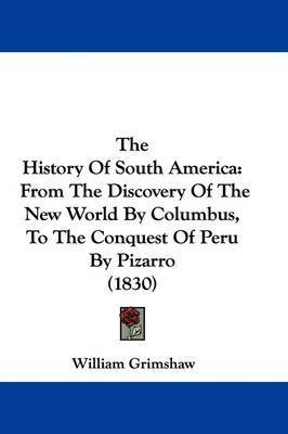 The History Of South America: From The Discovery Of The New World By Columbus, To The Conquest Of Peru By Pizarro (1830) by William Grimshaw