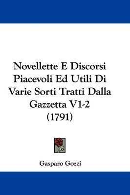 Novellette E Discorsi Piacevoli Ed Utili Di Varie Sorti Tratti Dalla Gazzetta V1-2 (1791) by Gasparo Gozzi