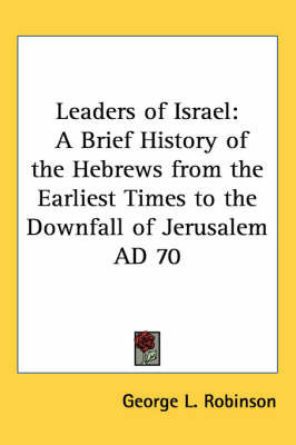 Leaders of Israel: A Brief History of the Hebrews from the Earliest Times to the Downfall of Jerusalem Ad 70 by George L. Robinson