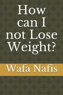 How can I not Lose Weight? by Wafa Nafis