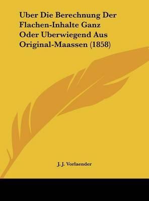 Uber Die Berechnung Der Flachen-Inhalte Ganz Oder Uberwiegend Aus Original-Maassen (1858) by J J Vorlaender