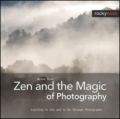 Zen and the Magic of Photography by Wayne Rowe