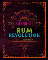 The Curious Bartender's Rum Revolution by Tristan Stephenson