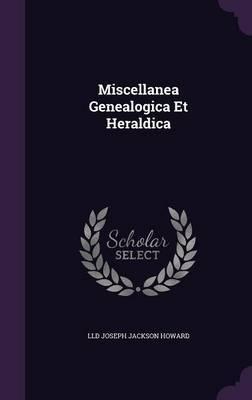 Miscellanea Genealogica Et Heraldica by LLD Joseph Jackson Howard