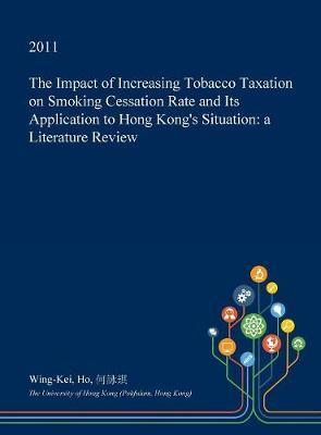 The Impact of Increasing Tobacco Taxation on Smoking Cessation Rate and Its Application to Hong Kong's Situation by Wing-Kei Ho