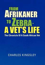 From Afrikaner to Zebra - A Vet's Life: The Chronicle of a South African Vet by Charles Kingsley
