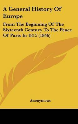 A General History of Europe: From the Beginning of the Sixteenth Century to the Peace of Paris in 1815 (1846) by * Anonymous
