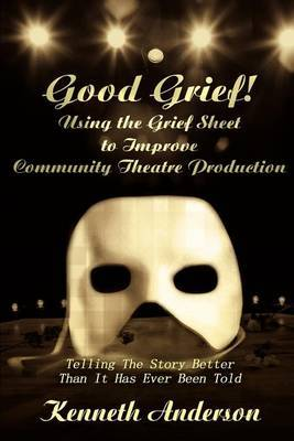 Good Grief! Using the Grief Sheet to Improve Community Theatre Production: Telling the Story Better Than It Has Ever Been Told by Kenneth F. Anderson image