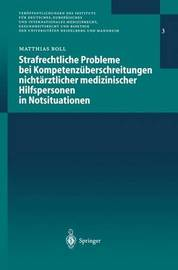 Strafrechtliche Probleme Bei Kompetenzuberschreitungen Nichtarztlicher Medizinischer Hilfspersonen in Notsituationen by Matthias G E J Boll