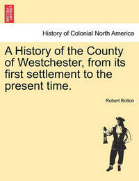 A History of the County of Westchester, from Its First Settlement to the Present Time. Volume I by Robert Bolton