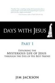 Days with Jesus Part 1: Exploring the Mysterious Life of Jesus Through the Eyes of His Best Friend by Jim Jackson