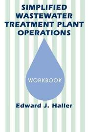 Simplified Wastewater Treatment Plant Operations Workbook by Edward Haller