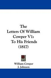 The Letters of William Cowper V1: To His Friends (1817) by William Cowper