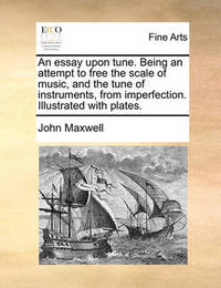 An Essay Upon Tune. Being an Attempt to Free the Scale of Music, and the Tune of Instruments, from Imperfection. Illustrated with Plates by John Maxwell