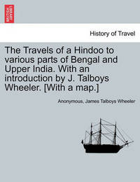 The Travels of a Hindoo to Various Parts of Bengal and Upper India. with an Introduction by J. Talboys Wheeler. [With a Map.] Vol. II. by * Anonymous