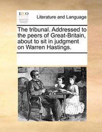The Tribunal. Addressed to the Peers of Great-Britain, about to Sit in Judgment on Warren Hastings. by Multiple Contributors