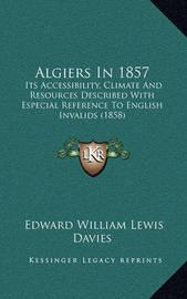 Algiers in 1857: Its Accessibility, Climate and Resources Described with Especial Reference to English Invalids (1858) by Edward William Lewis Davies