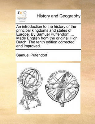An Introduction to the History of the Principal Kingdoms and States of Europe. by Samuel Puffendorf, ... Made English from the Original High Dutch. the Tenth Edition Corrected and Improved by Samuel Pufendorf
