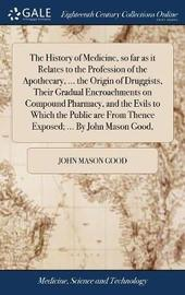 The History of Medicine, So Far as It Relates to the Profession of the Apothecary, ... the Origin of Druggists, Their Gradual Encroachments on Compound Pharmacy, and the Evils to Which the Public Are from Thence Exposed; ... by John Mason Good, by John Mason Good