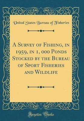 A Survey of Fishing, in 1959, in 1, 000 Ponds Stocked by the Bureau of Sport Fisheries and Wildlife (Classic Reprint) by United States Bureau of Fisheries