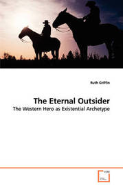 The Eternal Outsider - The Western Hero as Existential Archetype by Ruth Griffin