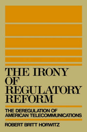 The Irony of Regulatory Reform by Robert Britt Horwitz