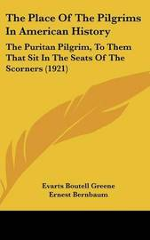 The Place of the Pilgrims in American History: The Puritan Pilgrim, to Them That Sit in the Seats of the Scorners (1921) by Evarts Boutell Greene