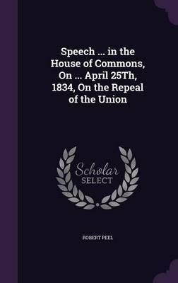 Speech ... in the House of Commons, on ... April 25th, 1834, on the Repeal of the Union by Robert Peel