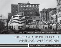 The Steam and Diesel Era in Wheeling, West Virginia by Nicholas Fry