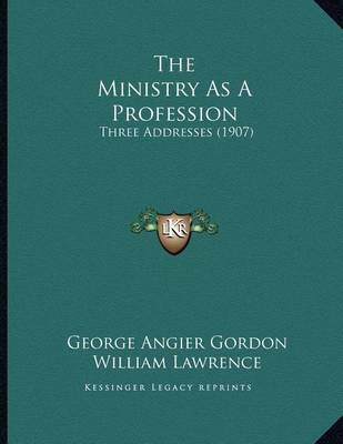 The Ministry as a Profession: Three Addresses (1907) by George Angier Gordon