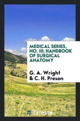 Medical Series, No. III; Handbook of Surgical Anatomy by G. A. Wright