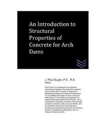 An Introduction to Structural Properties of Concrete for Arch Dams by J Paul Guyer