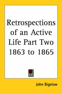 Retrospections of an Active Life Part Two 1863 to 1865 by John Bigelow