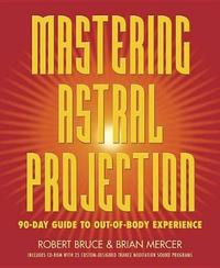 Mastering Astral Projection: 90-Day Guide to Out-of-Body Experience by Brian Mercer